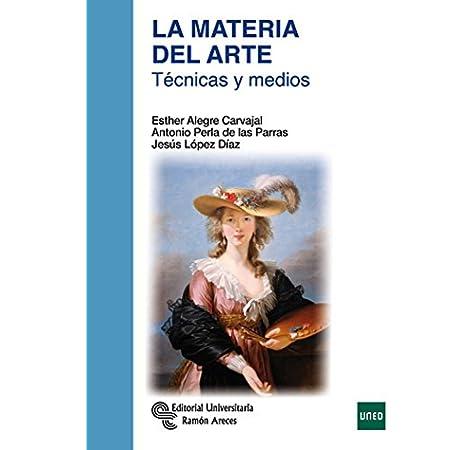 La Materia del Arte: Técnicas y medios (Manuales): Amazon.es: Alegre Carvajal, Esther, Perla de las Parras, Antonio, López Díaz, Jesús: Libros