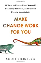 Make Change Work for You: 10 Ways to Future-Proof Yourself, Fearlessly Innovate, and Succeed Despite Uncer tainty