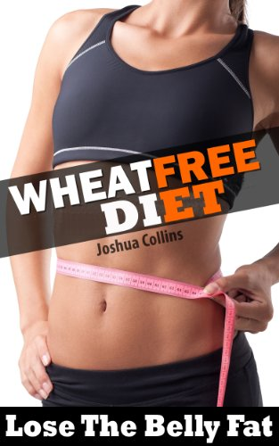 Wheat Free Diet: Lose the belly fat weight loss plan and wheat free recipe cookbook. Ideal diet for wheat, gluten and food allergy sufferers by Joshua Collins