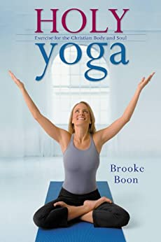 Holy Yoga: Exercise. for the Christian Body and Soul by [Boon, Brooke]