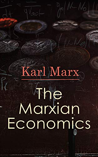 The Marxian Economics: Das Kapital, A Contribution to The Critique Of The Political Economy, Wage-Labor and Capital, Free Trade, Wages, Price and Profit