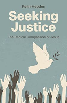 Seeking Justice: The Radical Compassion of Jesus by [Hebden, Keith]
