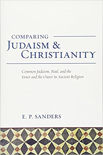 E. P. Sanders - Comparing Judaism And Christianity: Common Judaism, Paul, And The Inner And The Outer In Ancient Religion