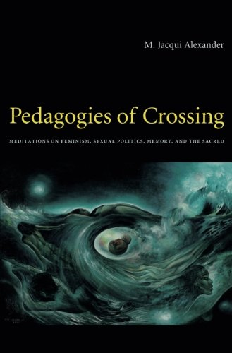 Pedagogies of Crossing: Meditations on Feminism, Sexual Politics, Memory, and the Sacred (Perverse Modernities: A Series Edited by Jack Halberstam and Lisa Lowe)