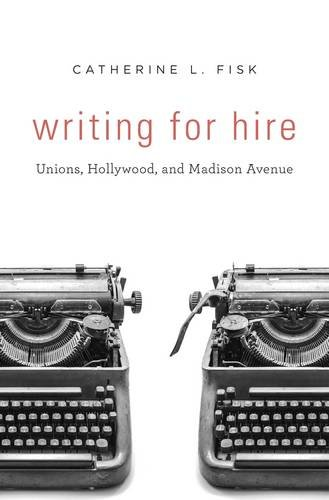 Writing for Hire: Unions, Hollywood, and Madison Avenue by Harvard University Press