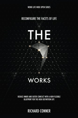 The Seven Works - Reconfigure The Facets of Life: Reduce Inner and Outer Conflict with a New Flexible Blueprint for The High Definition Life (Work Life Wide Open) (Volume 2)