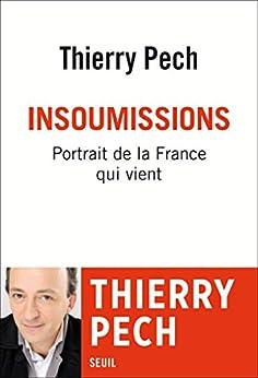 Insoumissions. Portrait de la France qui vient (DOCUMENTS (H.C)) (French Edition) by [Pech, Thierry]