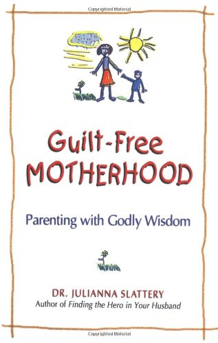 Guilt-Free Motherhood: Parenting with Godly Wisdom