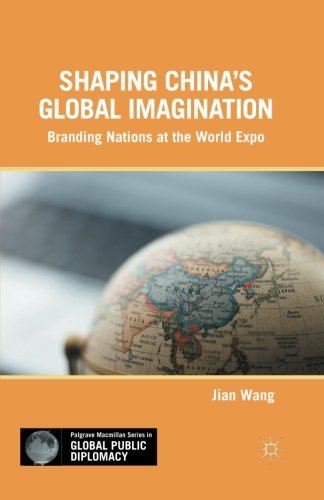 Shaping China's Global Imagination: Branding Nations at the World Expo (Palgrave Macmillan Series in Global Public Diplo