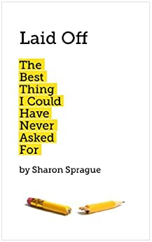 Laid Off: The Best Thing I Could Have Never Asked For by [Sprague, Sharon]
