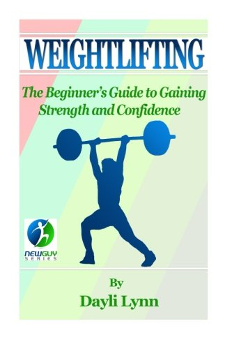 Weightlifting: The Beginner's Guide to Gaining Strength and Confidence (Best Strength Gaining Program)