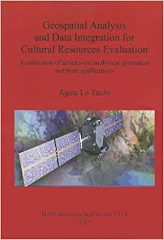 Geospatial Analysis and Data Integration for Cultural Resources Evaluation: A Collection of Articles on Analytical Geomatics and their Applications (BAR International) [1/15/2012] Agata Lo Tauro