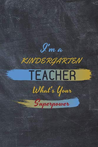 I'm a Kindergarten Teacher What's Your Superpower: Retirement & Appreciation Gifts for Teachers Who Have Made a Big Impact On My Kid... Diary & ... (Inspirational Journals for Teachers) 2nd (The Best Superpower 94)