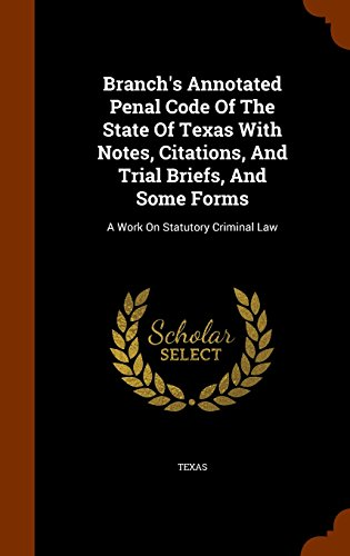 Branch's Annotated Penal Code Of The State Of Texas With Notes, Citations, And Trial Briefs, And Some Forms: A Work On S
