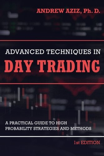 Advanced Techniques in Day Trading: A Practical Guide to High Probability Strategies and Methods by CreateSpace Independent Publishing Platform
