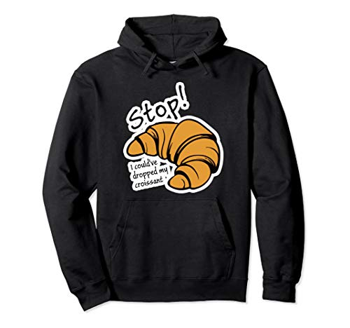 Stop I Could've Dropped My Croissant Hoodie Funny Vine