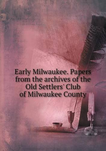 Download Early Milwaukee. Papers from the archives of the Old Settlers' Club of Milwaukee County ebook