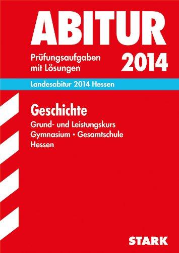 Abitur-Prüfungsaufgaben Gymnasium Hessen / Landesabitur Geschichte Grund- und Leistungskurs 2014: Prüfungsaufgaben mit Lösungen.