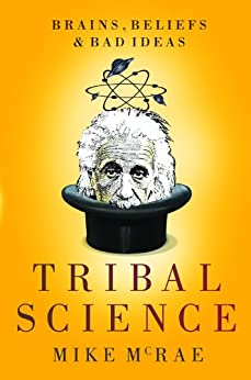 Tribal Science: Brains, Beliefs and Bad Ideas by [McRae, Mike]