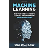 Machine Learning: The Ultimate Beginner's Guide to Understanding Machine Learning