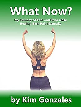 What Now?: My Journey of Trial and Error while Healing Back Pain Naturally (The Healthy Living Series Book 1) by [Gonzales, Kim]
