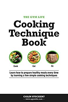 The Gym Life Cooking Technique Book: Learn How Basic Cooking Technique Gives You The Ultimate Power in The Kitchen by [Stuckert, Colin]