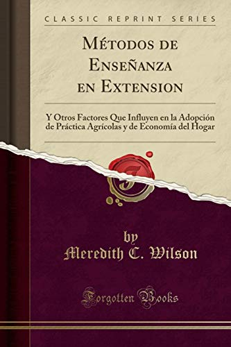 Métodos de Enseñanza en Extension: Y Otros Factores Que Influyen en la Adopción de Práctica Agrícolas y de Economía del Hogar (Classic Reprint)