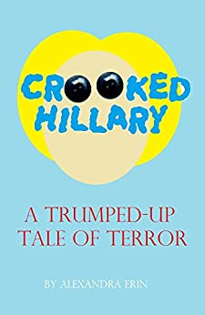 Crooked Hillary: A Trumped-Up Tale of Terror by [Erin, Alexandra]