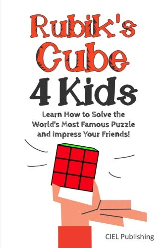 Rubik's Cube Solution Guide for Kids: Learn How to Solve the World's Most Famous Puzzle and Impress Your Friends! (Step by step Rubiks, Children's Rubiks Guide) (Easy Steps To Solve A Rubix Cube)