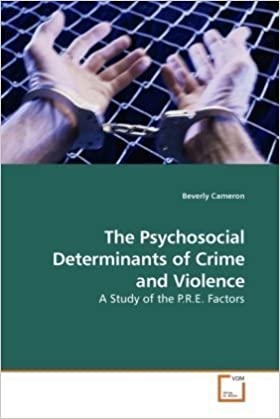 The Psychosocial Determinants of Crime and Violence: A Study of the P.R.E. Factors by Cameron Beverly (2009-10-07)