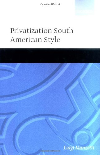 Privatization South American Style (Oxford Studies in Democratization (Hardcover)) by Luigi Manzetti