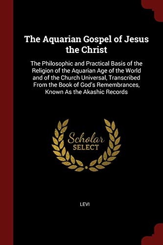 The Aquarian Gospel of Jesus the Christ: The Philosophic and Practical Basis of the Religion of the Aquarian Age of the World and of the Church ... Remembrances, Known As the Akashic Records (Testament Levi Of)