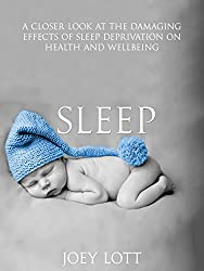 Sleep: A Closer Look at the Damaging Effects of Sleep Deprivation on Health and Wellbeing (English Edition)
