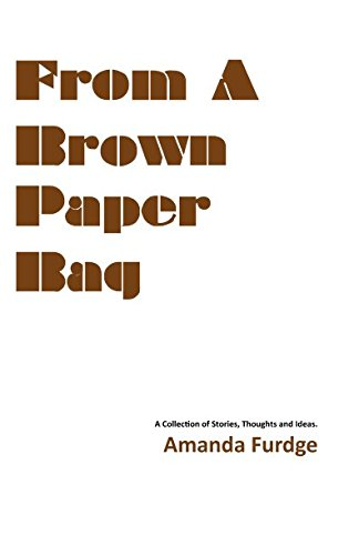 From A Brown Paper Bag: A Collection of Thoughts, Stories and Ideas (Hidden Treasures) (Volume 1)