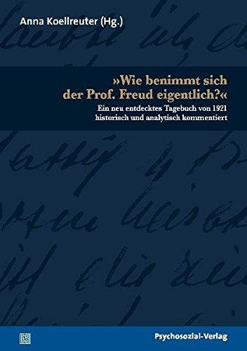 »Wie benimmt sich der Prof. Freud eigentlich?«: Ein neu entdecktes Tagebuch von 1921 historisch und analytisch kommentiert (Bibliothek der Psychoanalyse)