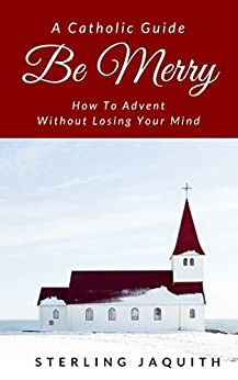 Be Merry: How To Advent Without Losing Your Mind by [Jaquith, Sterling]