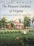 The Pleasure Gardens of Virginia : From Jamestown to Jefferson, Martin, Peter, 0691047863