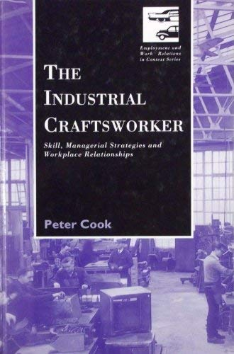 The Industrial Craftsworker: Skill, Managerial Stategies and Workplace Relationships (Employment and Work Relations in C
