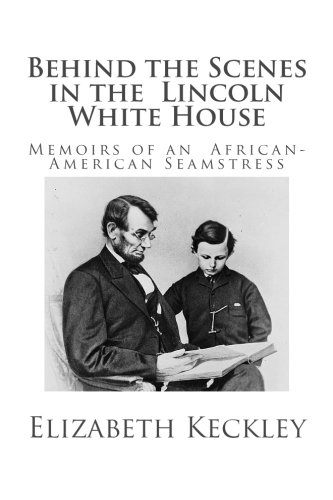 Behind the Scenes in the Lincoln White House: Memoirs of an African-American Seamstress