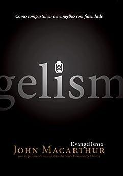 Evangelismo: Compartilhando o evangelho com fidelidade por [MacArthur Jr, John F.]