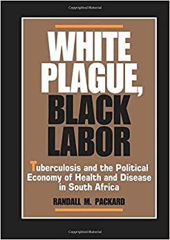 image for White Plague, Black Labor: Tuberculosis and the Political Economy of Health and Disease in South Africa (Comparative Studies of Health Systems and Medical Care) by Randall M. Packard (1989-11-06)
