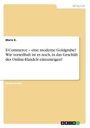 Read Online E-Commerce - Eine Moderne Goldgrube? Wie Vorteilhaft Ist Es Noch, in Das Geschäft Des Online-Handels Einzusteigen? (German Edition) pdf