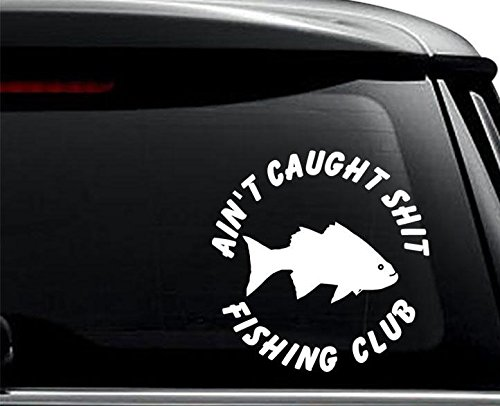 Ain't Caught Shit Fishing Club Decal Sticker for Use On Laptop, Helmet, Car, Truck, Motorcycle, Windows, Bumper, Wall, and Decor Size- [6 inch] / [15 cm] Tall/Color- Gloss White