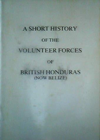 A Short History of the Volunteer Forces of British Honduras (Now Belize)