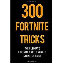 300 Fortnite Tricks: The Ultimate Fortnite Battle Royale Strategy Guide