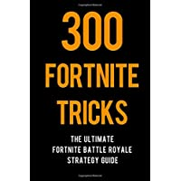 300 Fortnite Tricks: The Ultimate Fortnite Battle Royale Strategy Guide