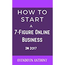 How To Start A 7-Figure Online Business In 2017