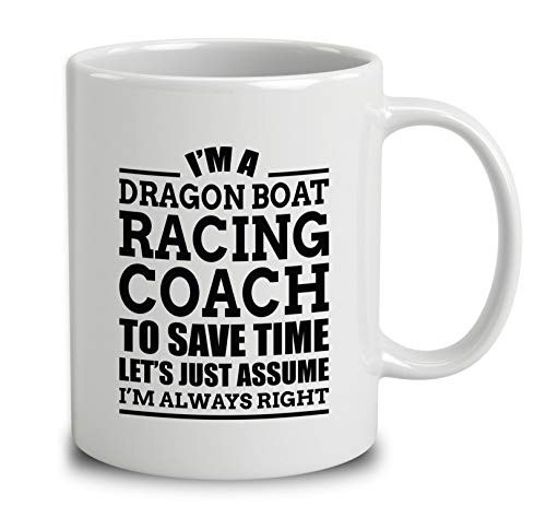 Im A Dragon Boat Racing Coach To Save Time Lets Just Assume Im Always Right Coffee Mug (White, 11 oz)