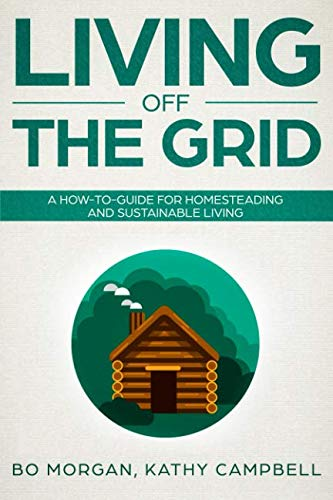 Living Off the Grid: A How-To-Guide for Homesteading and Sustainable Living (Living Off Grid)