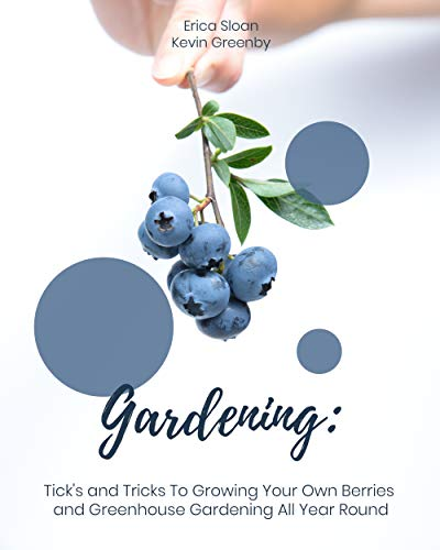 Gardening: Tick's and Tricks To Growing Your Own Berries and Greenhouse Gardening All Year Round by [Sloan, Erica , Greenby, Kevin ]